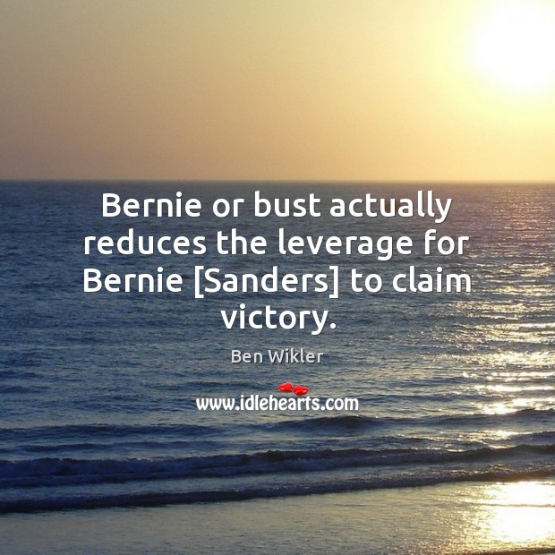 Image, Bernie or bust actually reduces the leverage for Bernie [Sandеrs] to claim victory.