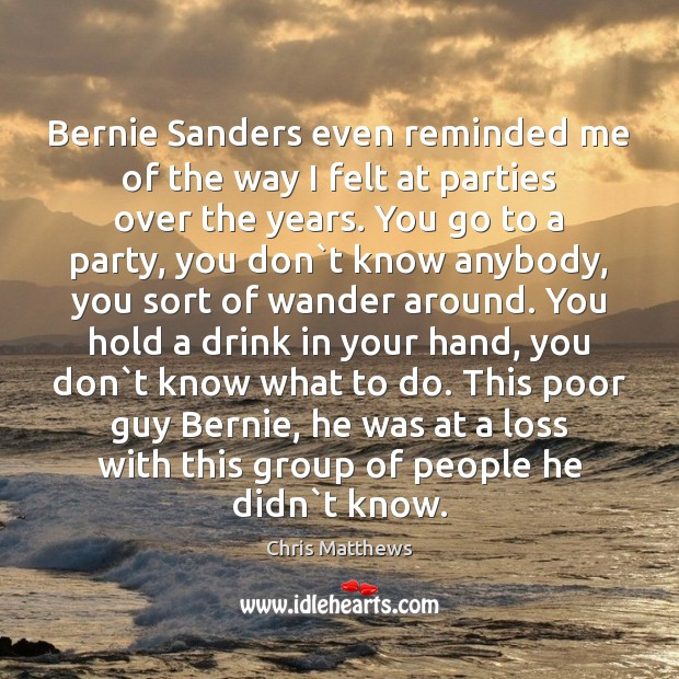 Bernie Sanders even reminded me of the way I felt at parties Chris Matthews Picture Quote