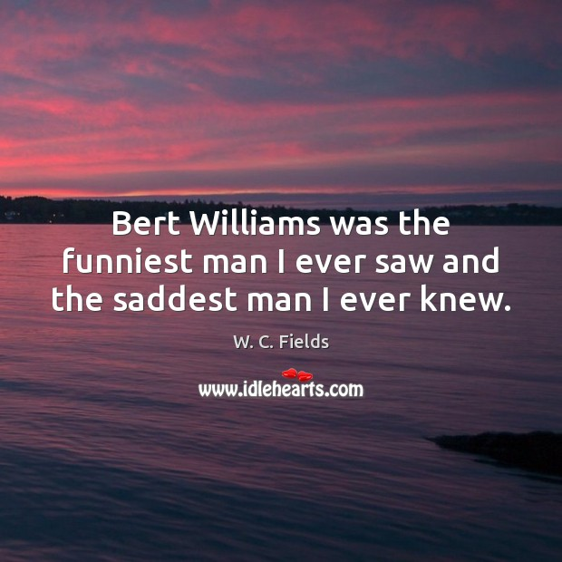 Bert Williams was the funniest man I ever saw and the saddest man I ever knew. W. C. Fields Picture Quote