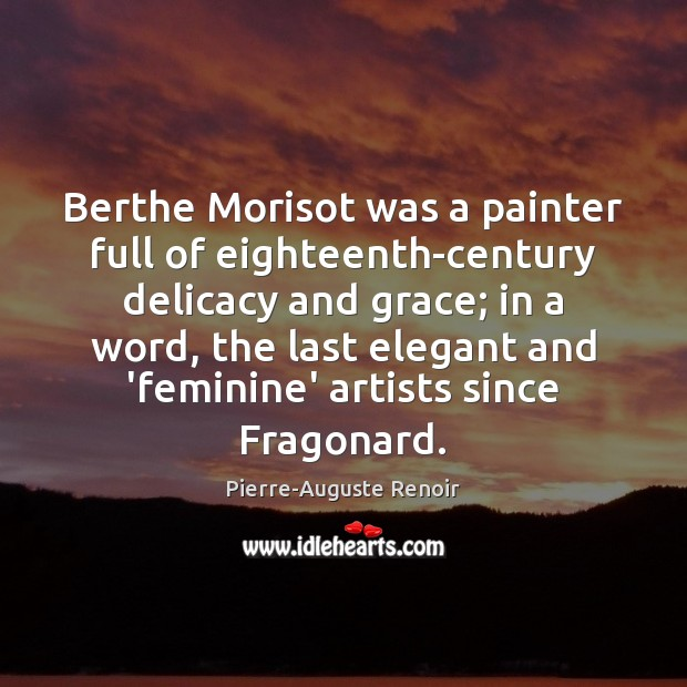 Berthe Morisot was a painter full of eighteenth-century delicacy and grace; in Pierre-Auguste Renoir Picture Quote