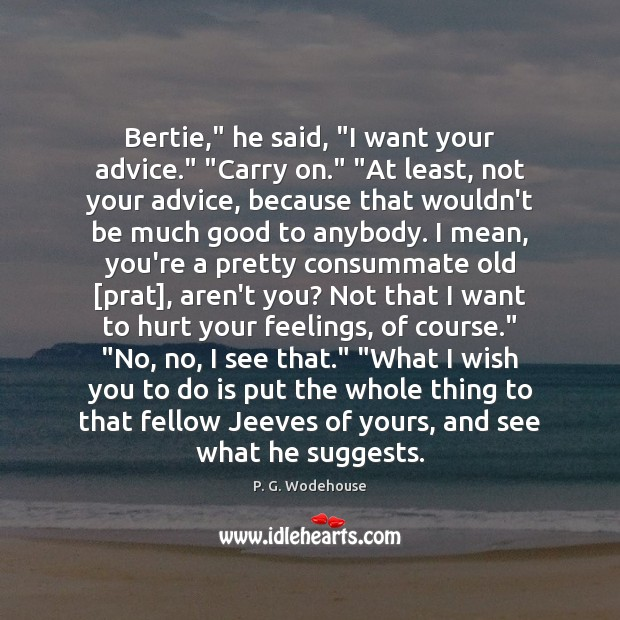 "Bertie,"" he said, ""I want your advice."" ""Carry on."" ""At least, not P. G. Wodehouse Picture Quote"