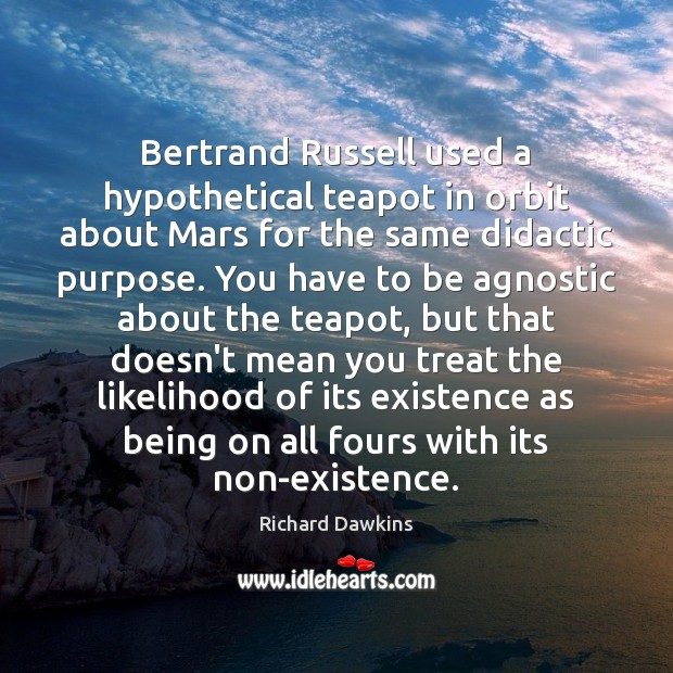 Bertrand Russell used a hypothetical teapot in orbit about Mars for the Richard Dawkins Picture Quote