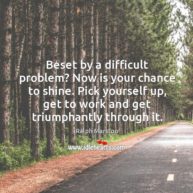 Image, Beset by a difficult problem? now is your chance to shine. Pick yourself up, get to work and get triumphantly through it.