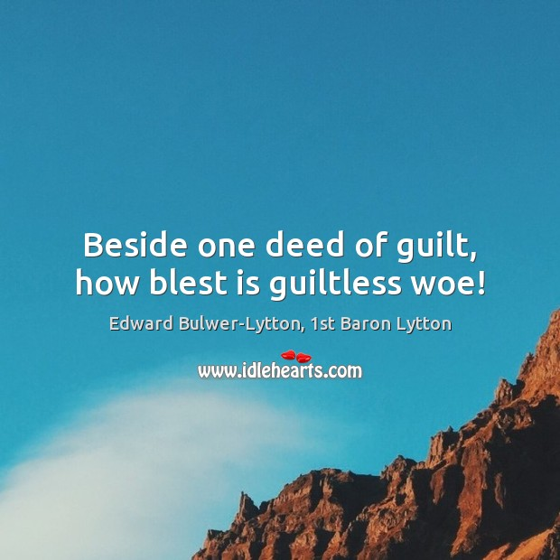 Beside one deed of guilt, how blest is guiltless woe! Guilt Quotes Image