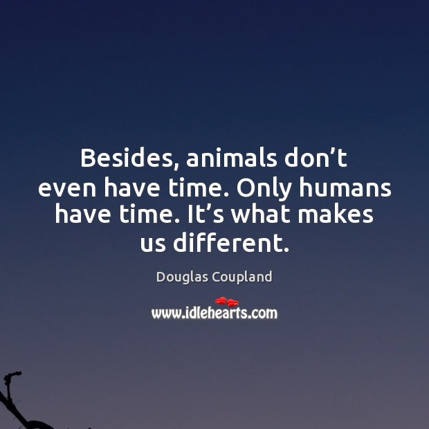 Image, Besides, animals don't even have time. Only humans have time. It'