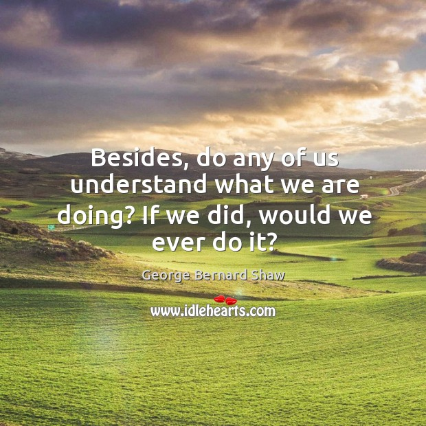 Besides, do any of us understand what we are doing? If we did, would we ever do it? Image