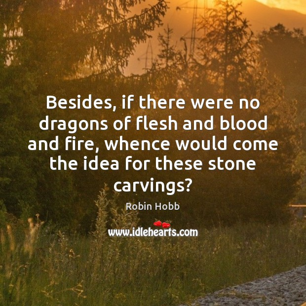 Besides, if there were no dragons of flesh and blood and fire, Robin Hobb Picture Quote