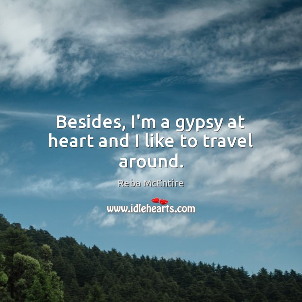 Besides, I'm a gypsy at heart and I like to travel around. Reba McEntire Picture Quote