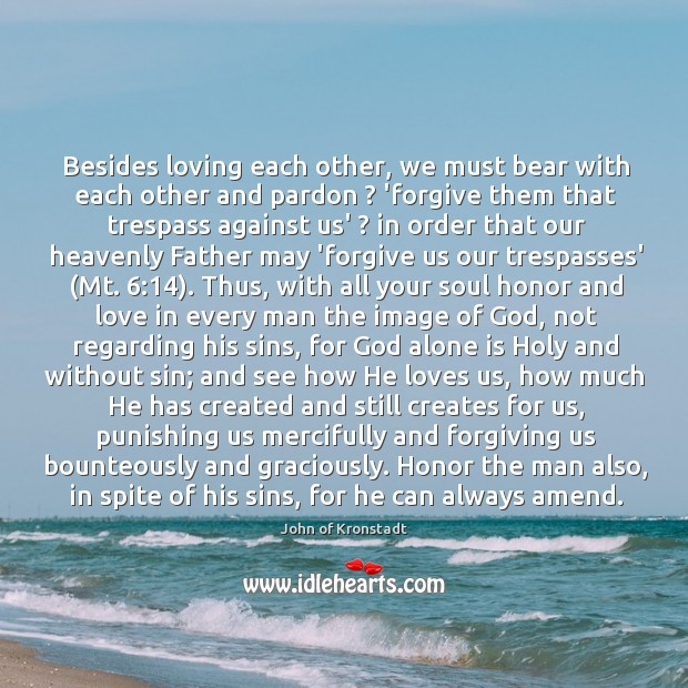 Besides loving each other, we must bear with each other and pardon ? John of Kronstadt Picture Quote