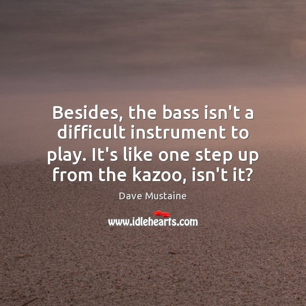 Besides, the bass isn't a difficult instrument to play. It's like one Dave Mustaine Picture Quote