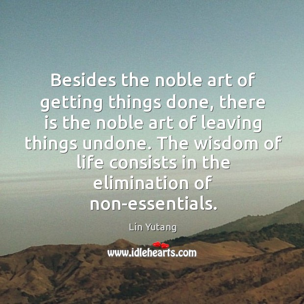 Besides the noble art of getting things done, there is the noble art of leaving things undone. Image