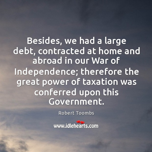 Besides, we had a large debt, contracted at home and abroad in our war of independence Image