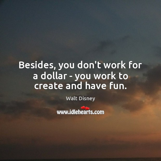 Besides, you don't work for a dollar – you work to create and have fun. Image