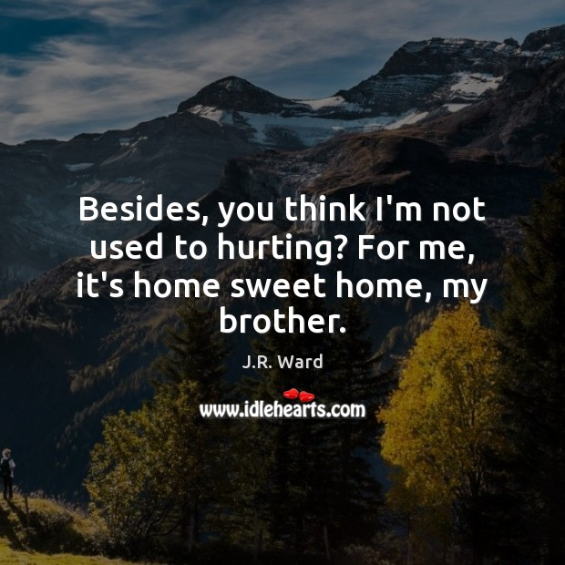 Besides, you think I'm not used to hurting? For me, it's home sweet home, my brother. Image