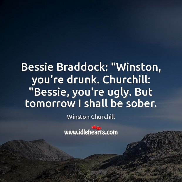 "Bessie Braddock: ""Winston, you're drunk. Churchill: ""Bessie, you're ugly. But tomorrow I Image"