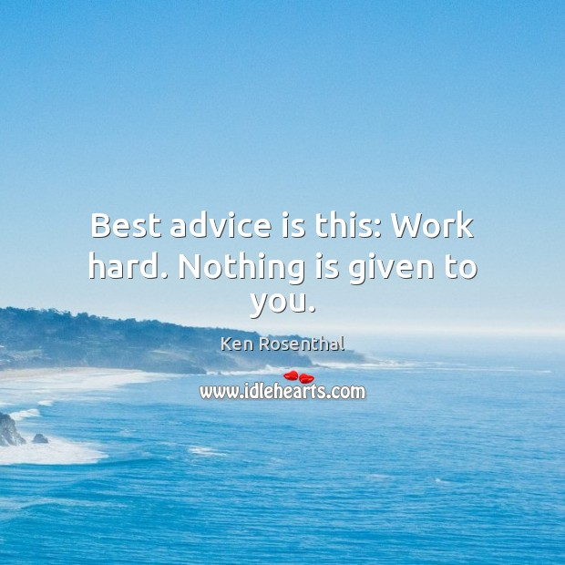 Best advice is this: Work hard. Nothing is given to you. Image