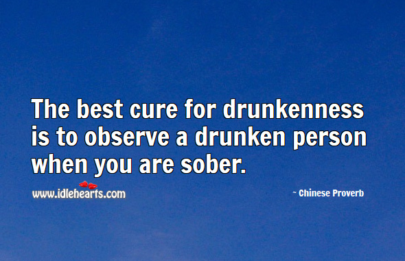 The best cure for drunkenness is to observe a drunken person when you are sober. Chinese Proverbs Image