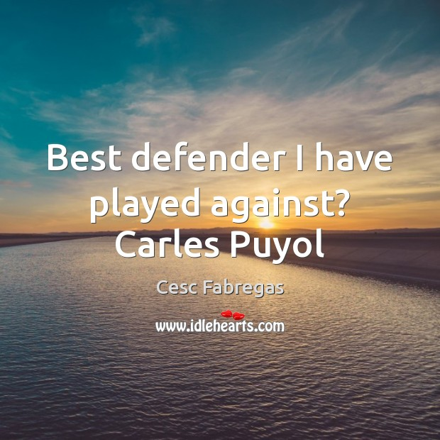 Best defender I have played against? Carles Puyol Cesc Fabregas Picture Quote