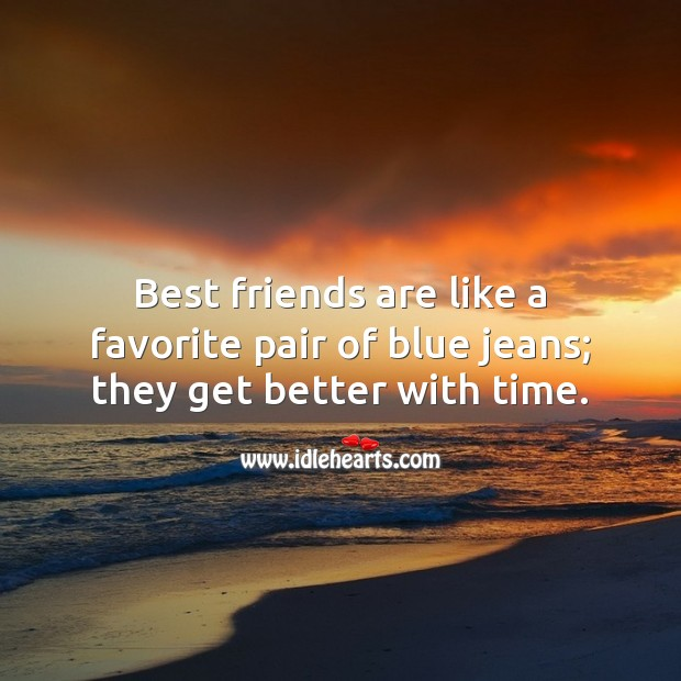 Image, Best friends are like a favorite pair of blue jeans; they get better with time.