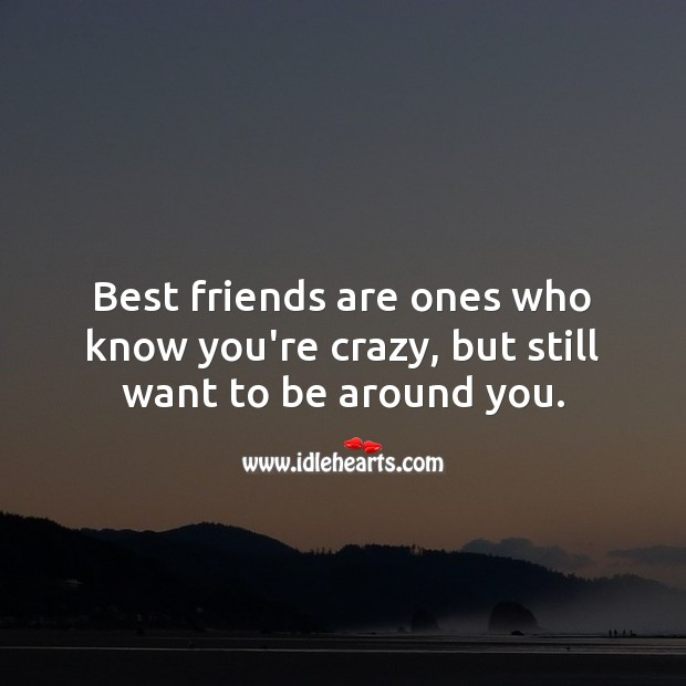 Image, Best friends are ones who know you're crazy, but still want to be around you.