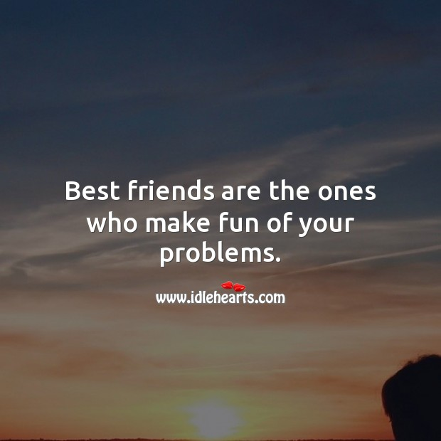 Best friends are the ones who make fun of your problems. Best Friend Quotes Image