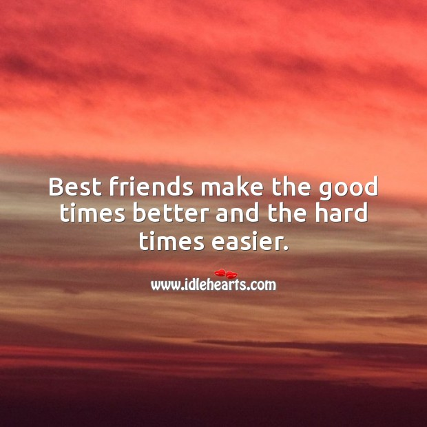 Image, Best friends make the good times better and the hard times easier.