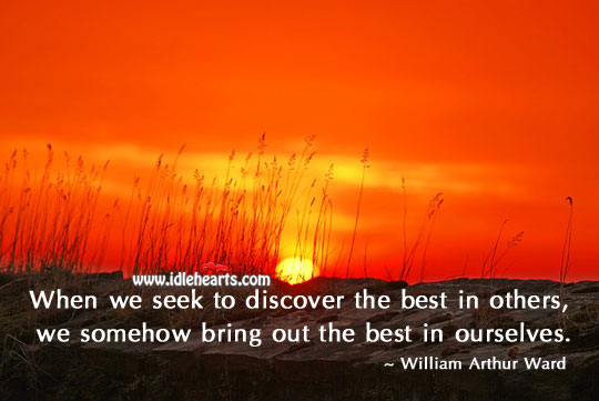 Seek To Discover The Best In Others.