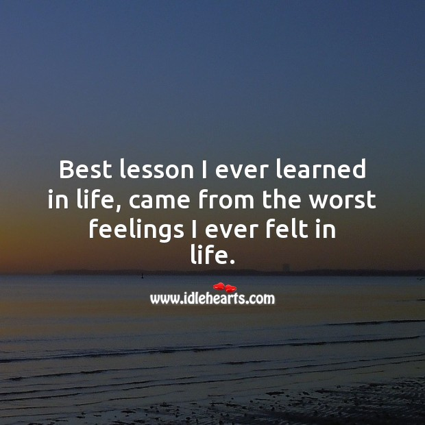 Best lesson I ever learned in life, came from the worst feelings I ever felt in life. Life Quotes Image