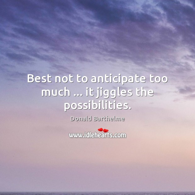 Best not to anticipate too much … it jiggles the possibilities. Donald Barthelme Picture Quote