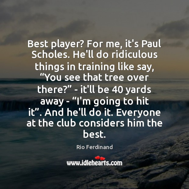 Best player? For me, it's Paul Scholes. He'll do ridiculous things in Rio Ferdinand Picture Quote