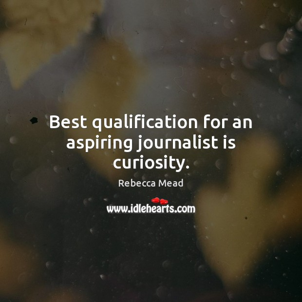 Best qualification for an aspiring journalist is curiosity. Image