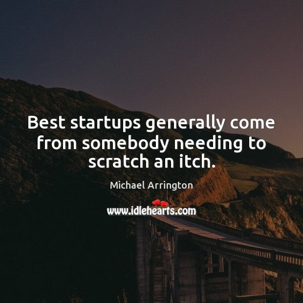 Best startups generally come from somebody needing to scratch an itch. Image