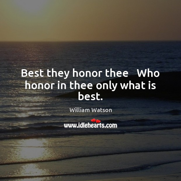 Best they honor thee   Who honor in thee only what is best. Image