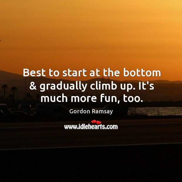 Best to start at the bottom & gradually climb up. It's much more fun, too. Gordon Ramsay Picture Quote
