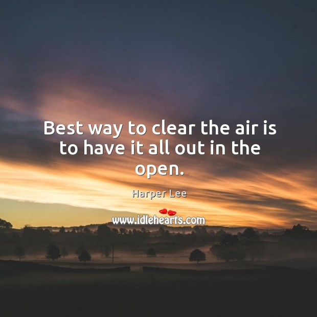 Best way to clear the air is to have it all out in the open. Image