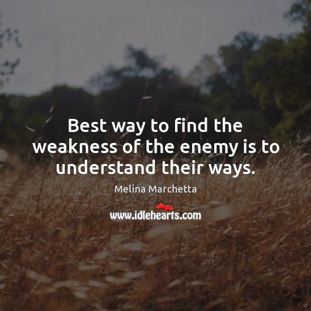 Best way to find the weakness of the enemy is to understand their ways. Image