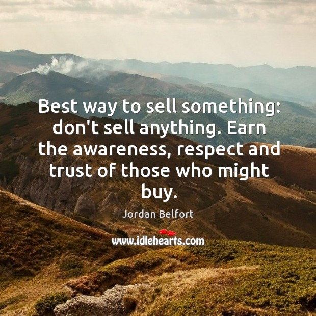 Best way to sell something: don't sell anything. Earn the awareness, respect Jordan Belfort Picture Quote