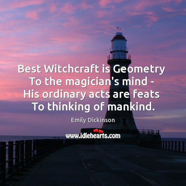 Best Witchcraft is Geometry  To the magician's mind –  His ordinary acts Image
