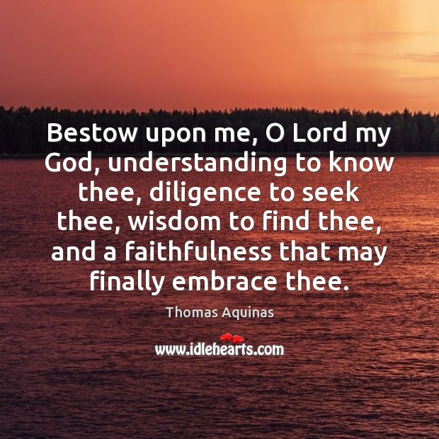 Bestow upon me, O Lord my God, understanding to know thee, diligence Thomas Aquinas Picture Quote