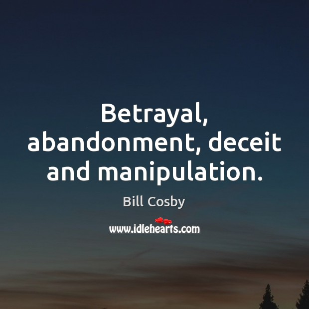 Betrayal, abandonment, deceit and manipulation. Bill Cosby Picture Quote