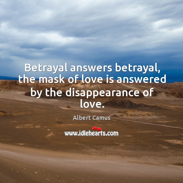 Image, Betrayal answers betrayal, the mask of love is answered by the disappearance of love.