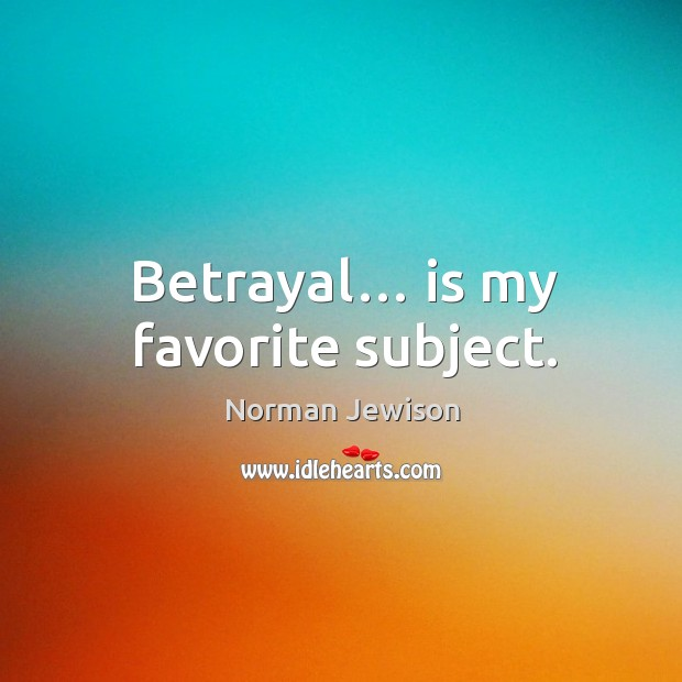 Image, Betrayal… is my favorite subject.