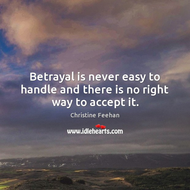 Betrayal is never easy to handle and there is no right way to accept it. Christine Feehan Picture Quote