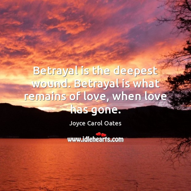 Betrayal is the deepest wound. Betrayal is what remains of love, when love has gone. Joyce Carol Oates Picture Quote
