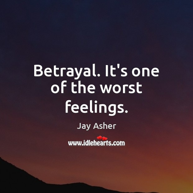 Betrayal. It's one of the worst feelings. Jay Asher Picture Quote