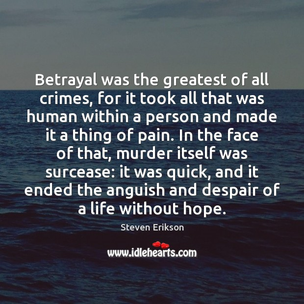 Betrayal was the greatest of all crimes, for it took all that Steven Erikson Picture Quote