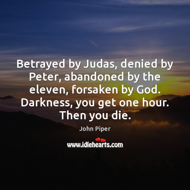 Betrayed by Judas, denied by Peter, abandoned by the eleven, forsaken by Image