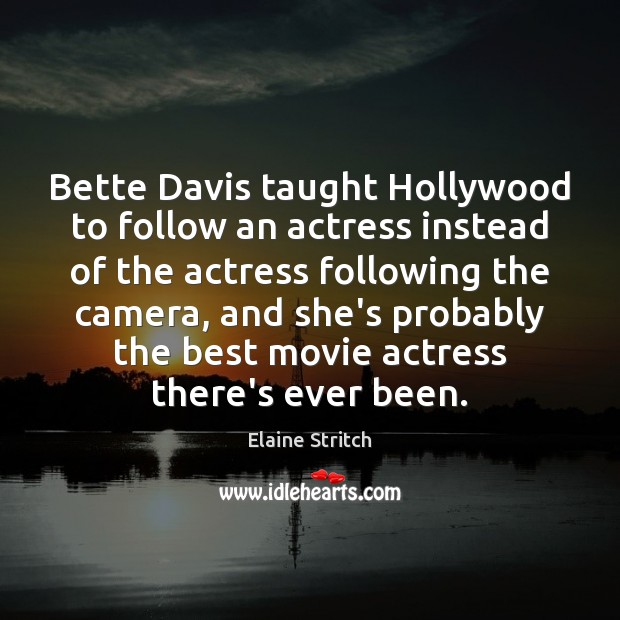 Bette Davis taught Hollywood to follow an actress instead of the actress Elaine Stritch Picture Quote
