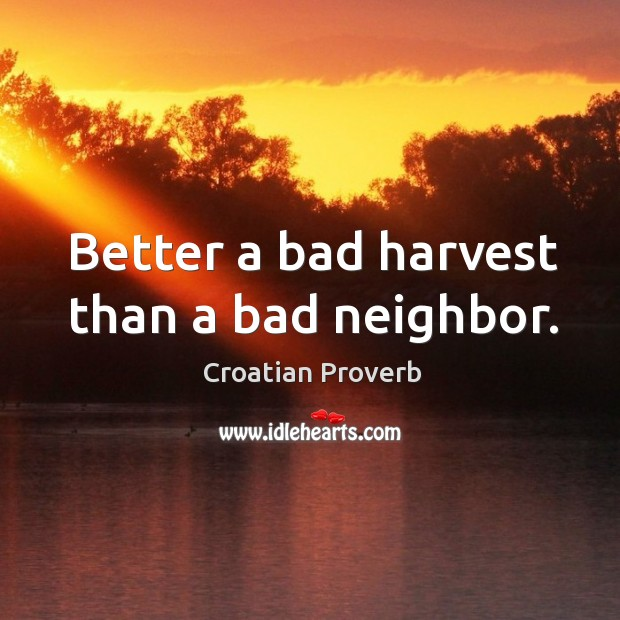 Better a bad harvest than a bad neighbor. Croatian Proverbs Image