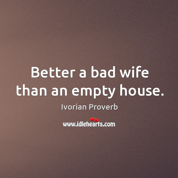 Better a bad wife than an empty house. Ivorian Proverbs Image